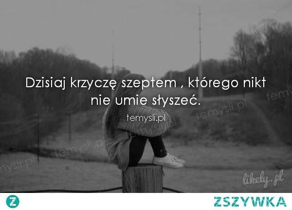 Dzisiaj krzycze szeptem, ktorego nikt nie umie slyszec!   mojecytatki .pl/11992-dzisiaj_krzycze_szeptem_,_ktorego_nikt__nie_umie_slyszec..html #temysli #mysl #cytat #cytaty #love #milosc #polish #polishgirl #polishboy