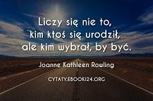 Liczy się nie to, kim ktoś się urodził, ale kim wybrał, by być. - Joanne Kathleen Rowling