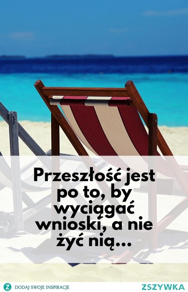 Przeszłość jest po to, by wyciągać wnioski, a nie żyć nią...