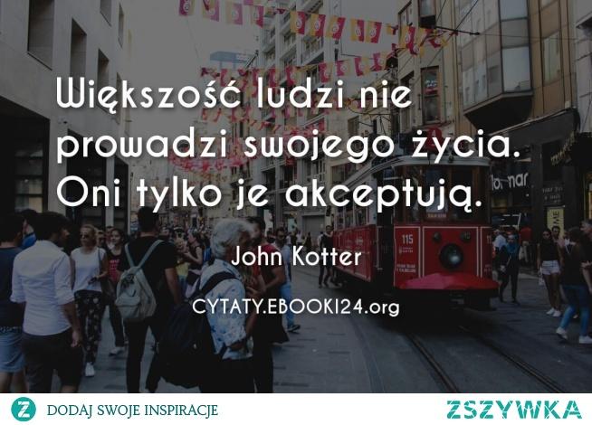 Większość ludzi nie prowadzi swojego życia. Oni tylko je akceptują.  - John Kotter