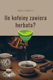 ile kofeiny w herbacie