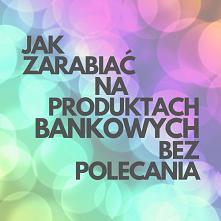 Jak Zarabiać Na Produktach Bankowych Bez Polecania? Link Do Poradnika W Komen...
