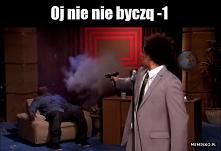 Oj nie nie byczq -1