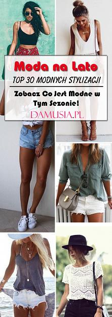 Moda na Lato! TOP 30 Modnych Stylizacji na Lato: Zobacz Co Jest Modne w Tym Sezonie