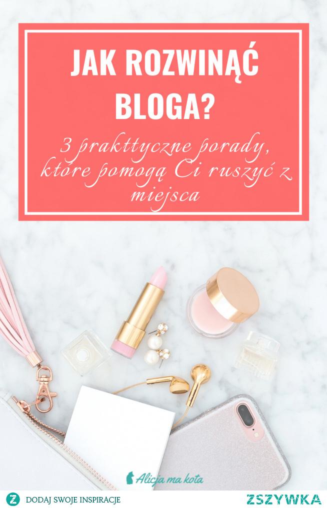 Jak rozwinąć swojego bloga? [KLIK] 3 praktyczne porady