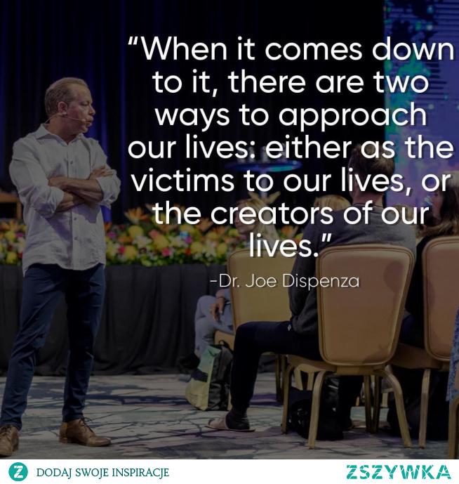 """""""Kiedy do tego dochodzi, istnieją dwa sposoby podejścia do naszego życia; albo jako ofiary naszego życia, albo jako twórcy naszego życia."""""""