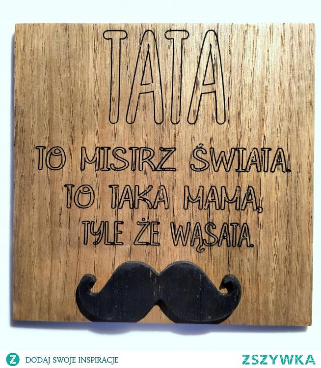 TATA to mistrz świata. To taka mama tyle, że wąsata...<3 drewniana tabliczka na dzień TATY!