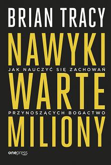 """Książka """"Nawyki warte miliony. Jak nauczyć się zachowań przynoszących bogactwo"""" - Brian Tracy Sprawdzone sposoby, dzięki którym podwoisz i potroisz swoje dochody! """"Nie..."""