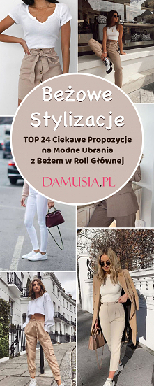 Beżowe Stylizacje – TOP 24 Ciekawe Propozycje na Modne Ubrania z Beżem w Roli Głównej