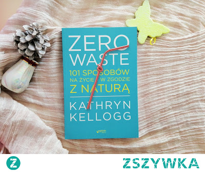 """""""Zero waste. 101 sposobów na życie w zgodzie z naturą"""" - Kathryn Kellogg  Segregacja śmieci to już o wiele za mało."""