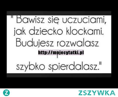 Bawisz się uczuciami jak dziecko klockami.   Budujesz rozwalasz i szybko spierdalasz!    mojecytatki .pl/14292-budujesz_i_.html