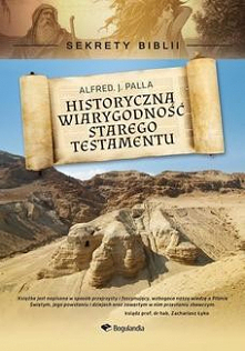 Sekrety Biblii - Historyczna wiarygodność Starego Testamentu - Alfred J. Palla'Odkrycie za odkryciem potwierdziło dokładność niezliczonych szczegółów, przyczyniając się do ...