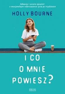 I co o mnie powiesz - Holly Bourne  Piekielnie zabawna, szczera i wnikliwa analiza miłości, przyjaźni oraz poruszania się po emocjonalnym rollercoasterze życia po trzydziestce  ...