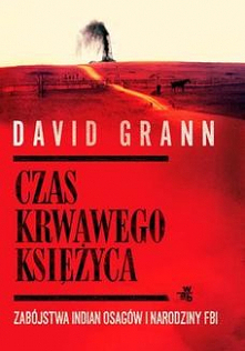 Czas krwawego księżyca. Zabójstwa Indian Osagów i narodziny FBI - David GrannNajgłośniejsza książka non-fiction ostatnich sezonów! Dziennikarz magazynu 'The New Yorker...