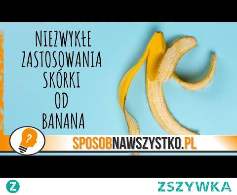 10 Niezwykłych Zastosowań Skórki Od Banana - Ciekawe Wykorzystanie Skórek Z Bananów